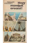 Hogy mondjuk oroszul? - Antal Mária, Heller Anna, Pócs Ilona