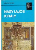 Nagy Lajos király - Bertényi Iván