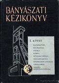 Bányászati kézikönyv I. kötet - Boldizsár Tibor főszerkesztő
