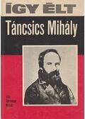 Így élt Táncsics Mihály - Gerencsér Miklós