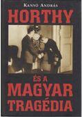 Horthy és a magyar tragédia - Kanyó András
