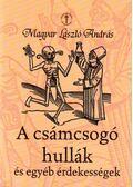 A CSÁMCSOGÓ HULLÁK ÉS EGYÉB ÉRDEKESSÉGEK - Magyar László András