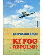 Ki fog repülni? - Cserhalmi Imre