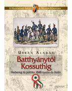 BATTHYÁNYTÓL KOSSUTHIG - HADSEREG ÉS POLITIKA 1848 NYARÁN ÉS ŐSZÉN - - Urbán Aladár