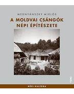 A moldvai csángók népi építészete - Mednyánszky Miklós