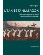Utak és tanulságok - Válogatott művészettörténeti tanulmányok - Szabó Júlia