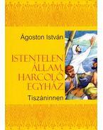 Istentelen állam, harcoló egyház, Tiszán innen - Ágoston István