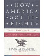 How America Got It Right: The U.S. march to military and political supremacy - ALEXANDER, BEVIN