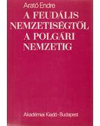 A feudális nemzetiségtől a polgári nemzetig (dedikált) - Arató Endre