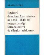 Egykorú demokratikus nézetek az 1848-1849. évi magyarországi forradalomról és ellenforradalomról - Arató Endre