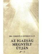 Az igazság megnyílt útján ''B'' I-II. kötet - Dr. Csertő J.  György O. P.