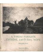 A tiszai fahajók építése, javítása, népe - Betkowski Jenő