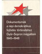 Dokumentumok a népi demokratikus fejlődés történetéhez Győr-Sopron megyében 1945-1948 - Gecsényi Lajos
