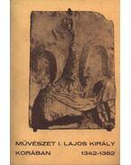 Művészet I. Lajos király korában 1342-1382 - Cséfalvay Pál, Bertalan Vilmosné, Bodor Imre