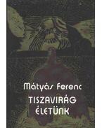 Tiszavirág életünk - Mátyás Ferenc