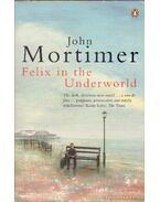 Felix in the Underworld - Mortimer, John