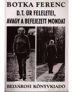 D. T. úr feleletei, avagy a befejezett mondat - Botka Ferenc