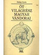 Öt világrész magyar vándorai - Halász Gyula