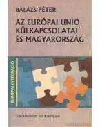 Az Európai Unió külkapcsolatai és Magyarország - Balázs Péter