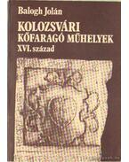 Kolozsvári kőfaragó műhelyek XVI. század - Balogh Jolán