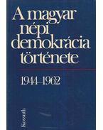 A magyar népi demokrácia története 1944-1962 - Balogh Sándor, Birta István, Izsák Lajos, Jakab Sándor, Korom Mihály, Simon Péter