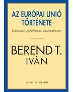 Az Európai Unió története - Integráció, populizmus, nacionalizmus - Berend T. Iván