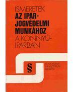 Ismeretek az iparjogvédelmi munkához - Bognár Istvánné, Szilvay Géza, Vincze Attila, Huber Imre, Pálos György