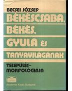 Békéscsaba, Békés, Gyula és tanyavilágának település-morfológiája - Becsei József