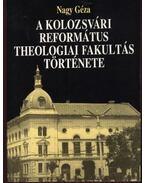 A Kolozsvári Református Theologiai Fakultás története - Nagy Géza