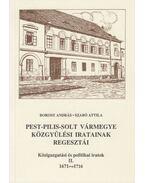 Pest-Pilis-Solt vármegye közgyűlési iratainak regesztái - Borosy András, Szabó Attila