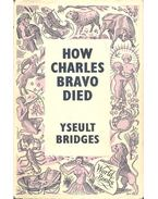 How Charles Bravo Died: The Chronicle of a Cause Célébre - BRIDGES, YSEULT