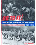 Go to it! - Working for Victory on the Home Front 1939 - 1945 - Briggs, Asa