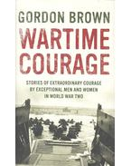 Wartime Courage: Stories of Extraordinary Courage by Exceptional Men and Women in World War Two - BROWN, GORDON