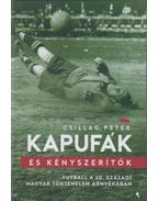 Kapufák és kényszerítők - Futball a 20. századi magyar történelem árnyékában - Csillag Péter