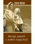 Néprajzi jegyzetek a moldvai magyarokról - Csúry Bálint