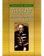 Teleki Pál és a magyar külpolitika 1939-1941 - Czettler Antal