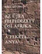 Az újra felfedezett ősi Afrika / A fekete anya - Davidson, Basil