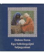 Egy folklórgyűjtő feljegyzései - Dobos Ilona