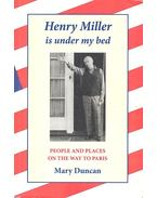 Henry Miller is Under My Bed - People and Places On the Way To Paris - DUNCAN, MARY