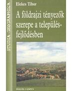 A földrajzi tényezők szerepe a településfejlődésben - Elekes Tibor