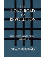 The Long Road to Revolution: The Hungarian Gulag 1945-1956 - Fehérváry István