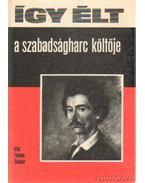 Így élt a szabadságharc költője - Fekete Sándor