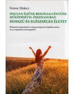 Hogyan éljünk biológiai lényünk működésével összhangban hosszú és egészséges életet - Ferenc Holecz