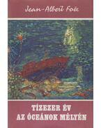 Tízezer év az óceánok mélyén - Foex, Jean-Albert