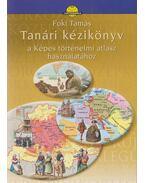 Tanári kézikönyv a Képes történelmi atlasz használatához - Foki Tamás