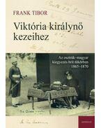 Viktória királynő kezeihez - Az osztrák-magyar kiegyezés brit tükörben 1865-1870 - Frank Tibor