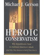 Heroic Conservatism - Why Republicans Need to Embrace America's Ideals  (And Why They Deserve to Fail If They Don't) - GERSON, MICHAEL J,