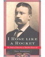 I Rose Like a Rocket – The Political Education of Theodore Roosevelt - GRONDAHL, PAUL