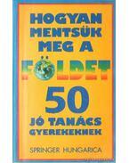 Hogyan mentsük meg a Földet - 50 jó tanács gyermekeknek - Group, The Eath Works