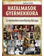 Hatalmasok gyermekkora - 23 történelmi személyiség ifjúsága - Hahner Péter